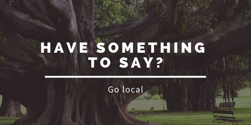 Have something to say? Go local.